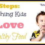 7 steps to teaching kids to love healthy food