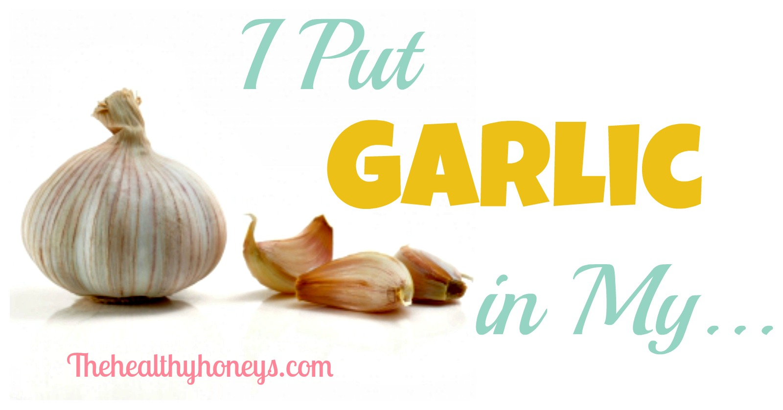 i put garlic in my - the healthy honeys