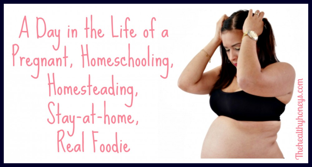 A Day in the Life of a Pregnant, Homeschooling, Homesteading, Stay-at-home, Real Foodie fb